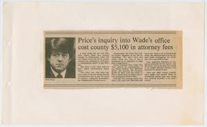 Primary view of object titled '[Newspaper Clipping: Price's inquiry into Wade's office cost county $5,100 in attorney fees]'.