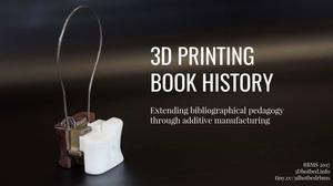 Primary view of object titled '3D Printing Book History: Extending bibliographical pedagogy through additive manufacturing'.