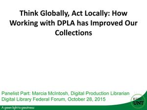 Primary view of object titled 'Think Globally, Act Locally: How Working with DPLA has Improved Our Collections'.