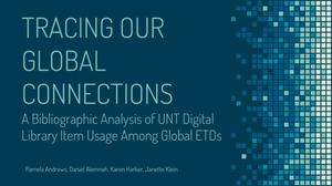 Primary view of object titled 'Tracing Our Global Connections: A Bibliographic Analysis of UNT Digital Library Item Usage Among Global ETDs'.